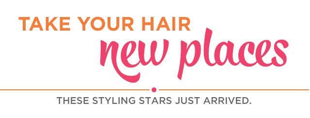 Take your hair new places | These styling stars just arrived.