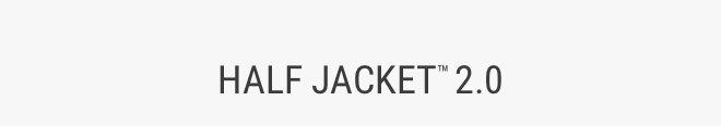 HALF JACKET™ 2.0