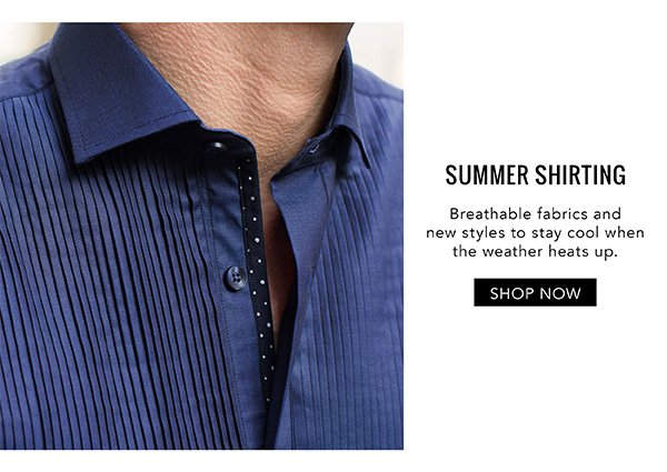 SUMMER SHIRTING. Breathable fabrics and new styles to stay cool with the weather heats up. SHOP NOW