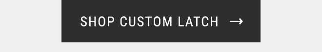 SHOP CUSTOM LATCH →