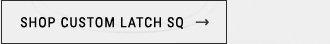 SHOP CUSTOM LATCH SQ →