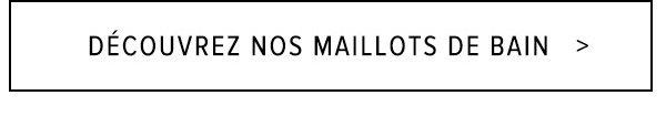 DÉCOUVREZ NOS MAILLOTS DE BAIN