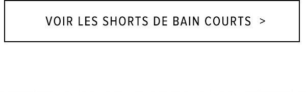 $VOIR LES SHORTS DE BAIN COURTS