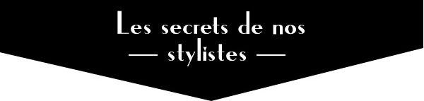 Les secrets de nos stylistes