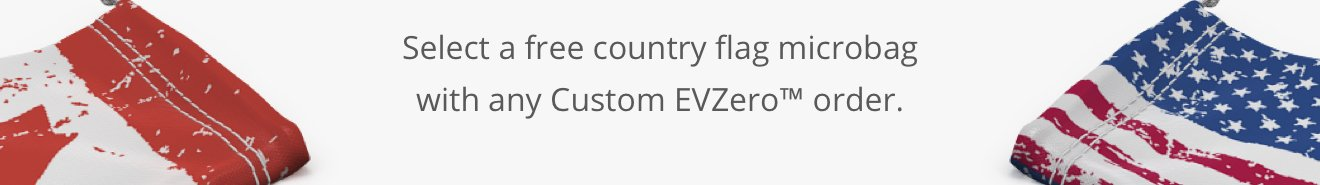 Select a free country flag microbag with any Custom EVZero™ order.