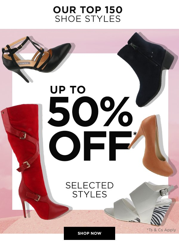 OUR TOP 150 SHOE STYLE - UP TO 50% OFF* SELECTED STYLES - SHOP