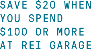 SAVE $20 WHEN YOU SPEND $100 OR MORE AT REI GARAGE