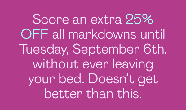Take an Extra 25% OFF markdowns until Tuesday, September 6th. Doesn't get better than this.
