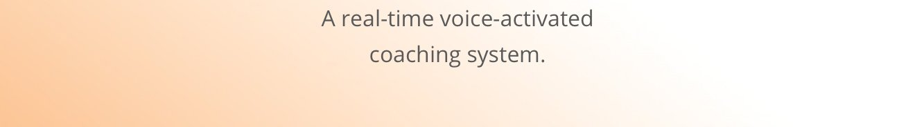 A real-time voice-activated coaching system.