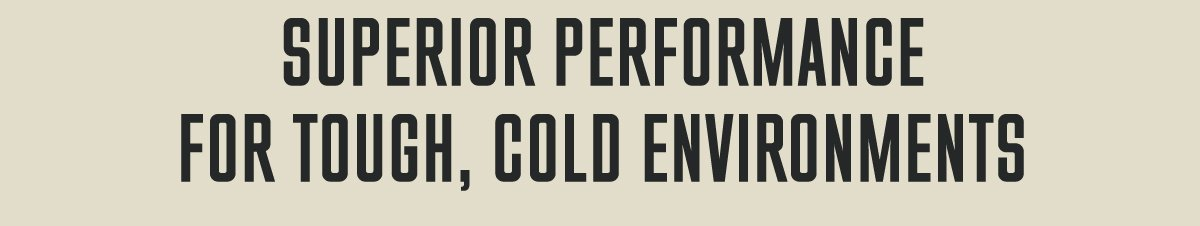 SUPERIOR PERFORMANCE FOR TOUGH, COLD ENVIRONMENTS