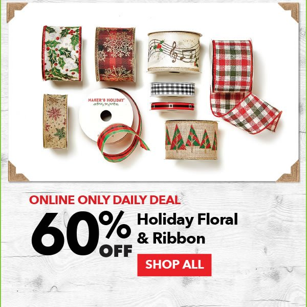 Online Only Daily Deal 60% off Holiday Floral & Ribbon. Shop All.