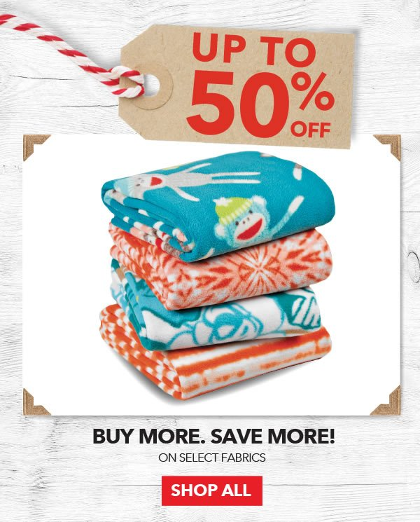 Up to 50% off Buy More Save More! Select Fabrics. Shop All.