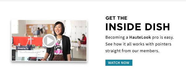 GET THE INSIDE DISH | Becoming a HauteLook pro is easy. See how it all works with pointers straight from our members. | WATCH NOW