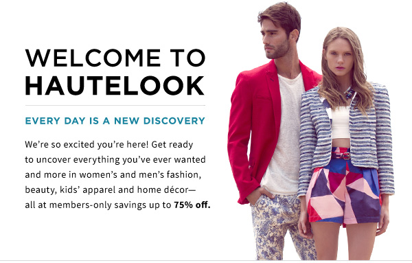 WELCOME TO  HAUTELOOK | Every day is a new discovery | We're so excited you're here! Get ready to uncover everything you've ever wanted and more in women's and men's fashion, beauty, kids' apparel and home décor-all at members-only savings up to 75% off.