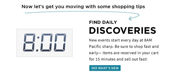 Now let's get you moving with some shopping tips | FIND DAILY DISCOVERIES | New events start every day at 8AM Pacific sharp. Be sure to shop fast and early- items are reserved in your cart for 15 minutes and sell out fast! | SEE WHAT'S NEW