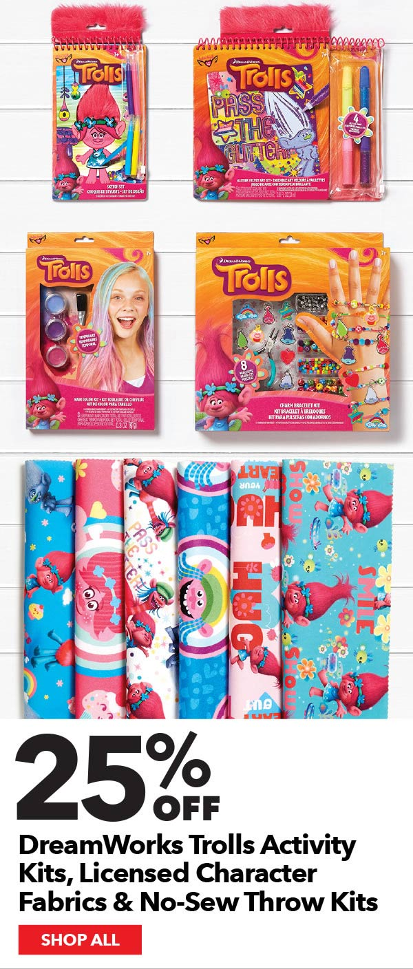 25% off DreamWorks Trolls Activity Kits, Licensed Character Fabrics & No-Sew Throw Kits. SHOP ALL.