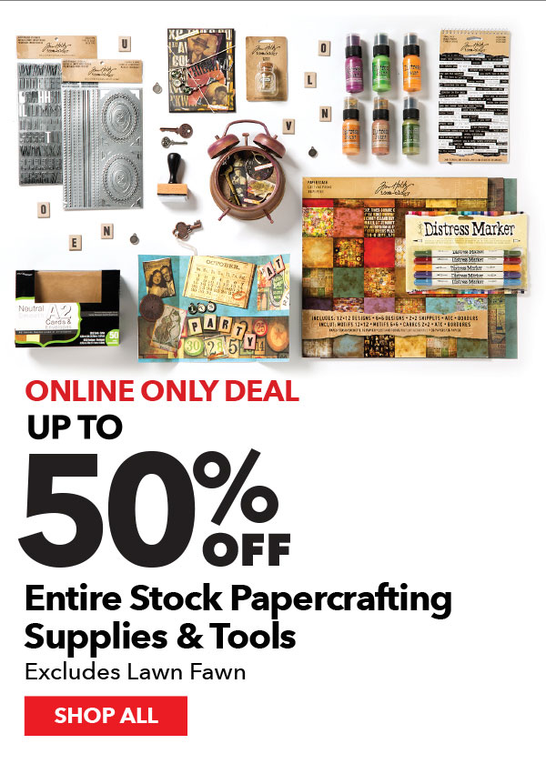 Online Only Up to 50% off Entire Stock Papercrafting Supplies & Tools. Excludes Lawn Fawn. SHOP ALL.