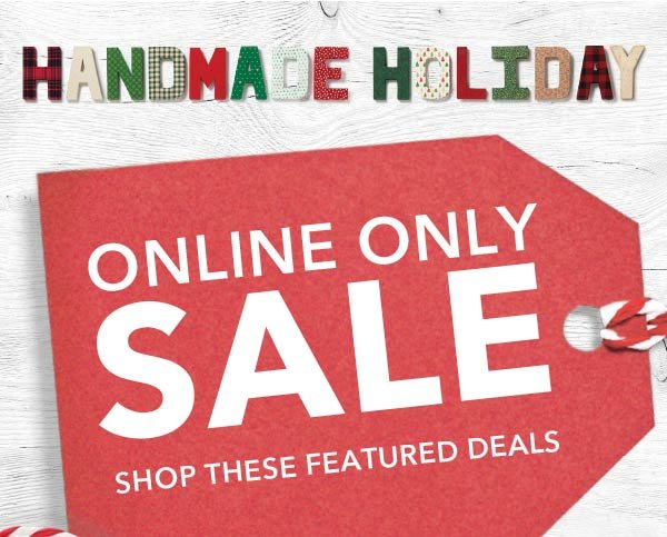 Handmade Holiday Online Only Sale. Shop These Featured Deals.