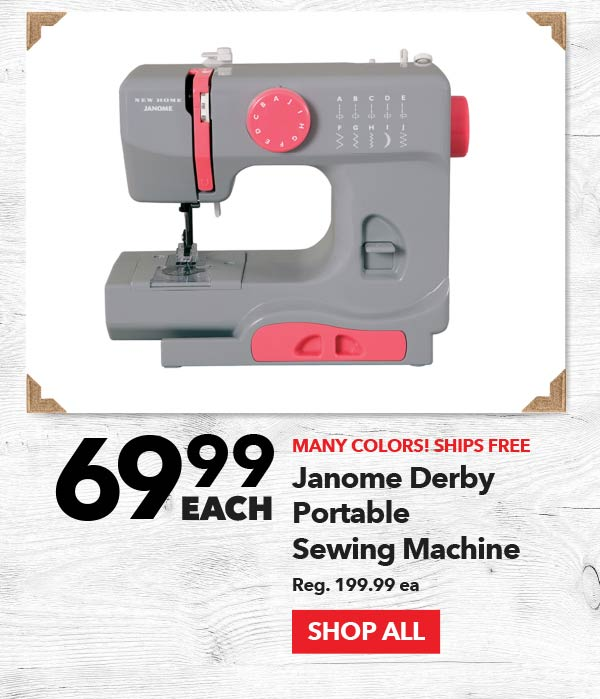 69.99 each Janome Derby Portable Sewing Machine. Reg. 199.99 ea. SHOP ALL.