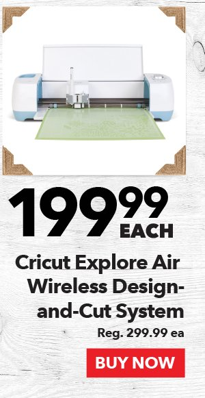 199.99 each Cricut Explore Air Wireless Design-and-Cut System. Reg. 299.99 ea. BUY NOW.