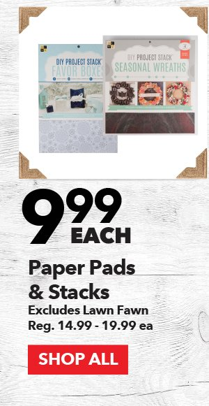 9.99 each Paper Pads & Stacks. Excludes Lawn Fawn. Reg. 14.99-19.99 ea. SHOP ALL.