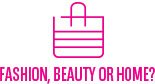 Fashion, Beauty or Home?