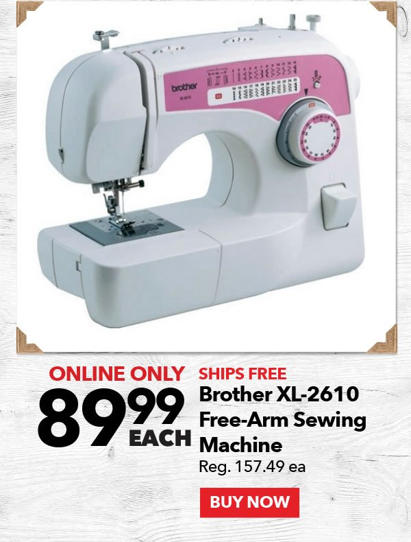 89.99 each Brother XL-2610 Free-Arm Sewing Machine. Reg. 157.49 ea. BUY NOW.