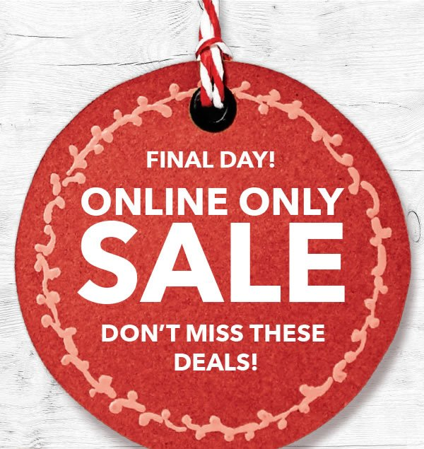 Final Day! Online Only Sale. Don't Miss These Deals!