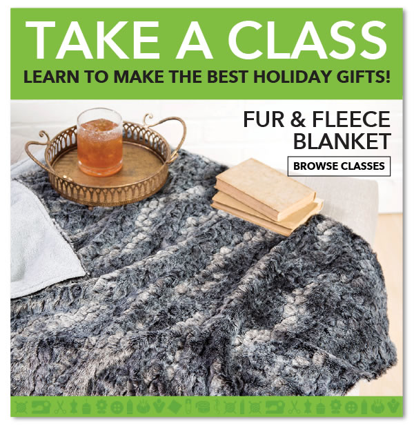 Take a Class. Learn to Make the Best Holiday Gifts! Fur & Fleece Blanket. BROWSE CLASSES.