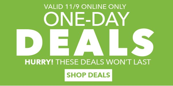 Valid 11/9 Online Only One-Day Deals. Hurry! These Deals Won't Last. SHOP DEALS.