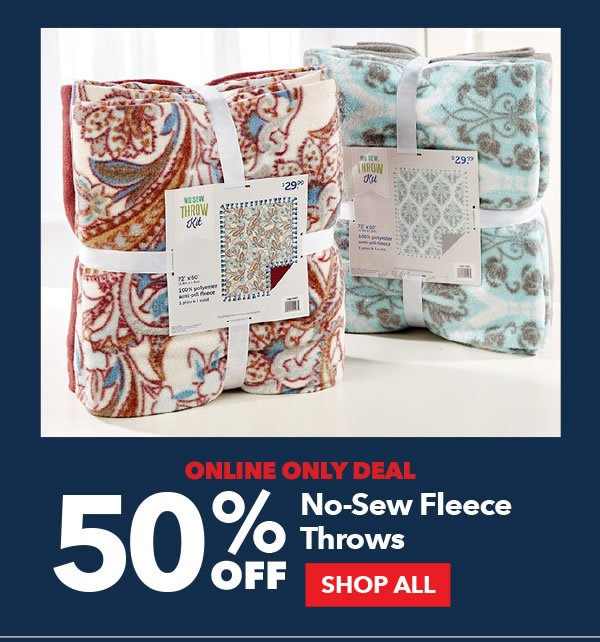 Online Only Deal. 50% Off No-Sew Fleece Throws. SHOP ALL.