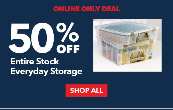 Online Only Deal. 50% Off Entire Stock Everyday Storage. SHOP ALL.