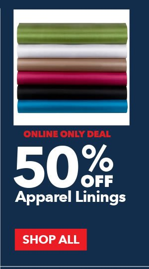 Online Only Deal. 50% off Apparel Linings. SHOP ALL.