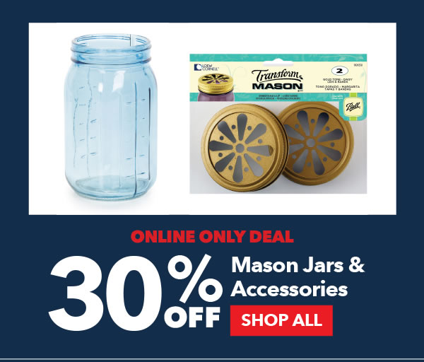 Online Only Deal. 30% Off Mason Jars and Accessories. SHOP ALL.