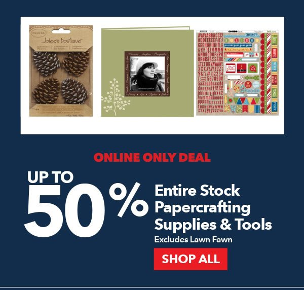 Online Only Deal. Up to 50% Off Entire Stock Papercrafting Supplies and Tools. Excludes Lawn Fawn. SHOP ALL.