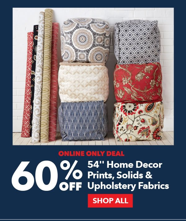 Online Only Deal. 60% Off 54 inch Home Decor Prints, Solids and Upholstery Fabrics. SHOP ALL.