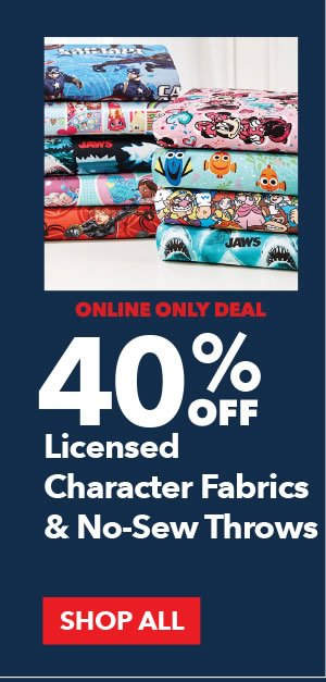 Online Only Deal. 40% off Licensed Character Fabrics and No-Sew Throws. SHOP ALL.