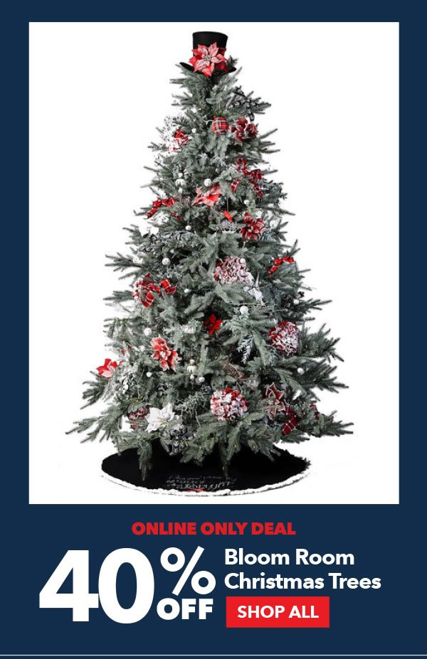 Online Only Deal. 40% Off Bloom Room Christmas Trees. SHOP ALL.