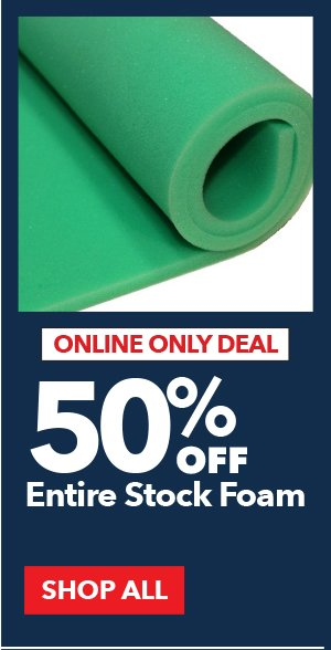 Online Only Deal. 50% Off Entire Stock Foam. SHOP ALL.