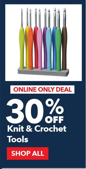Online Only Deal. 30% Off Knit and Crochet Tools. SHOP ALL.