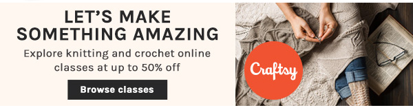 Let's Make Something Amazing. Knitting and Crochet Classes up to 50% Off. BROWSE CLASSES.