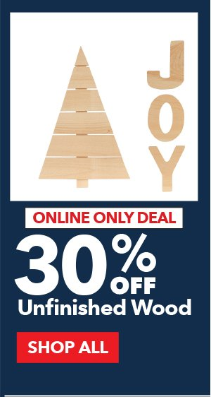 Online Only Deal. 30% Off Unfinished Wood. SHOP ALL.
