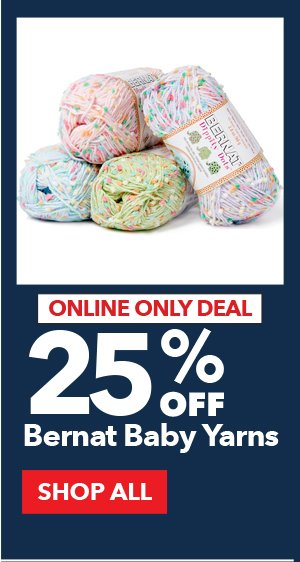 Online Only Deal. 25% Off Bernat Baby Yarns. SHOP ALL.