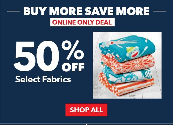 Buy More Save More. Online Only Deal. 50% Off Select Fabrics. SHOP ALL.