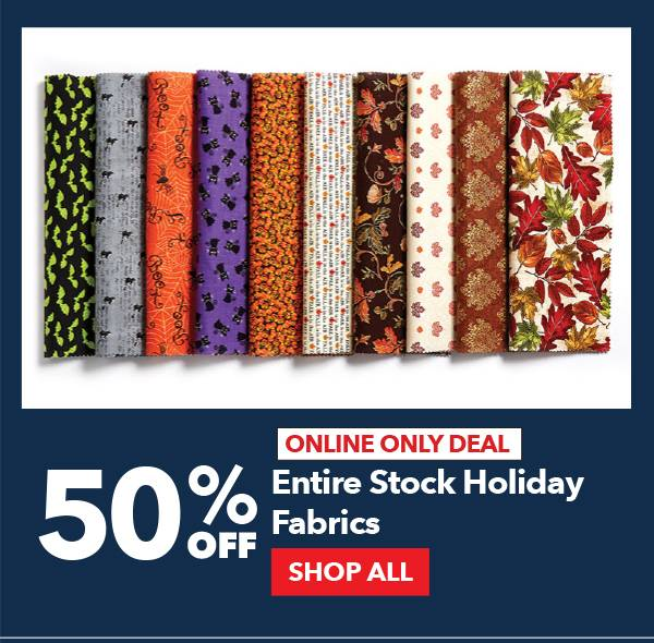 Online Only Deal. 50% Off Entire Stock Holiday Fabrics. SHOP ALL.