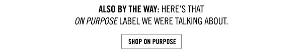 Also by the way: here's that on purpose label we were talking about. SHOP ON PURPOSE.
