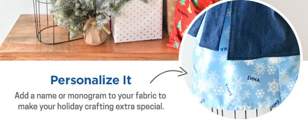 Personalize It. Add a name or monogram to your fabric to make your holiday crafting extra special.