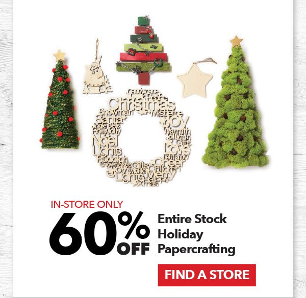 In-store Only 60% off Entire Stock Holiday Papercrafting. FIND A STORE.