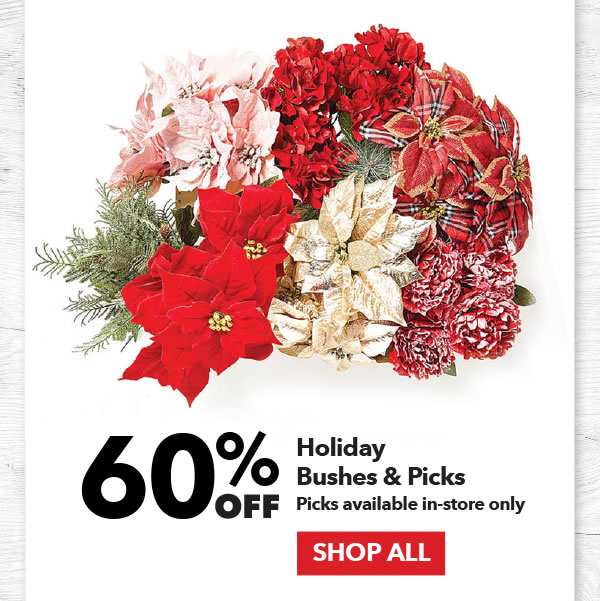 60% off Holiday Bushes & Picks. Picks available in-store only. SHOP ALL.