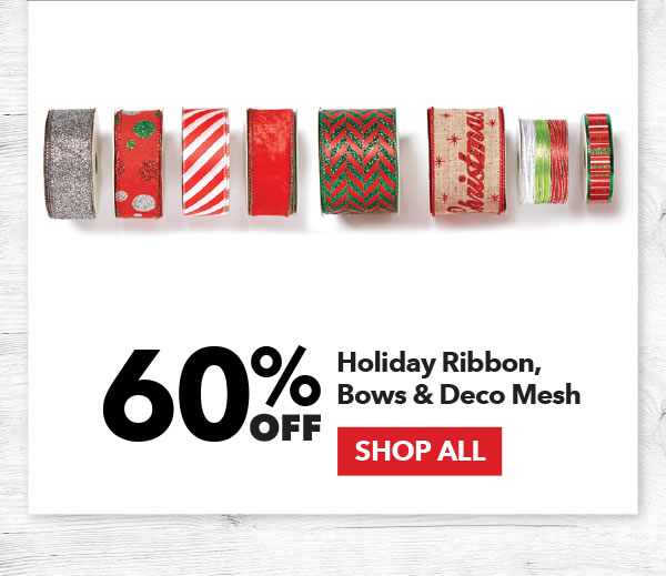 60% off Holiday Ribbon, Bows & Deco Mesh. SHOP ALL.